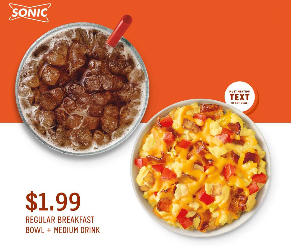 Sonic Drive-In Coupon September 2019 Breakfast bowl + medium drink = $2 today at Sonic Drive-In by mentioning promo TEXT