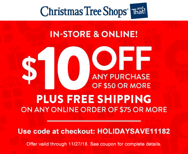 Christmas Tree Shops Coupon December 2019 $10 off $50 at Christmas Tree Shops, or online via promo code HOLIDAYSAVE11182
