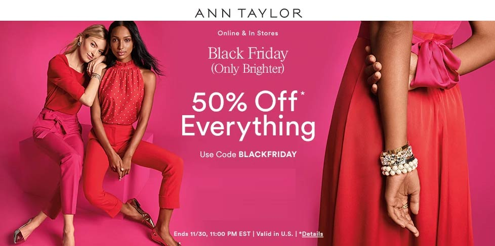 Ann Taylor Coupon December 2019 50% off everything at Ann Taylor, or online via promo code BLACKFRIDAY